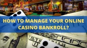 Knowing how to manage your online casino bankroll becomes very important